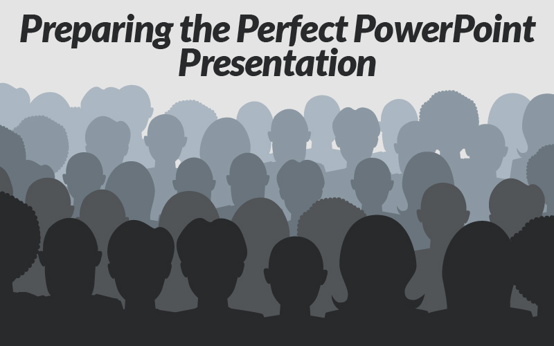 Preparing the Perfect PowerPoint Presentation