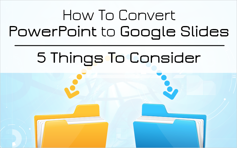 How To Convert PowerPoint to Google Slides – 5 Things To Consider