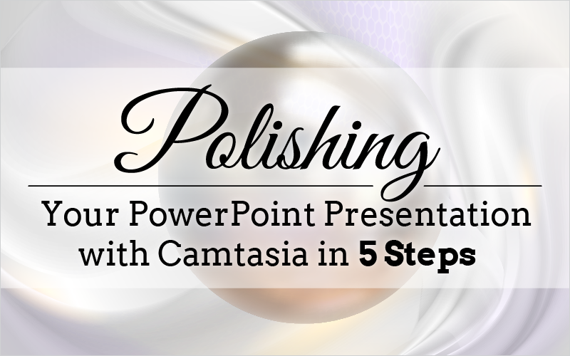 Polishing Your PowerPoint Presentation with Camtasia in 5 Steps (Webinar)