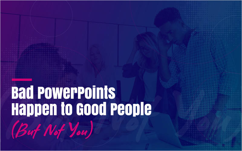 Bad PowerPoints Happen to Good People (But Not You)
